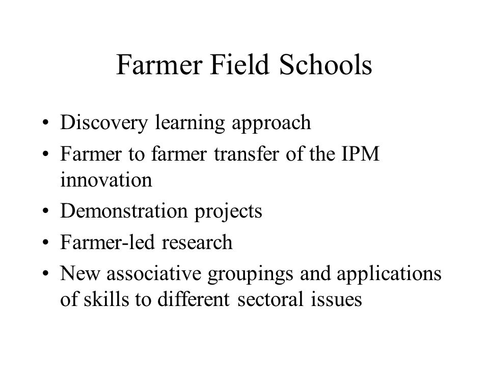 Farmer Field Schools Discovery learning approach Farmer to farmer transfer of the IPM innovation Demonstration projects Farmer-led research New associative groupings and applications of skills to different sectoral issues