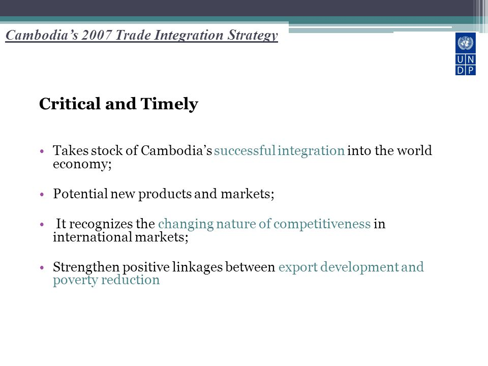 Cambodia's 2007 Trade Integration Strategy Critical and Timely Takes stock of Cambodia's successful integration into the world economy; Potential new