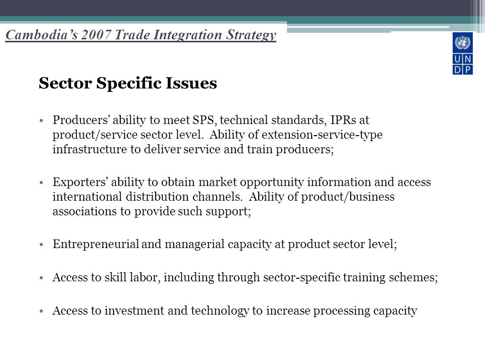 Cambodia's 2007 Trade Integration Strategy Sector Specific Issues Producers' ability to meet SPS, technical standards, IPRs at product/service sector