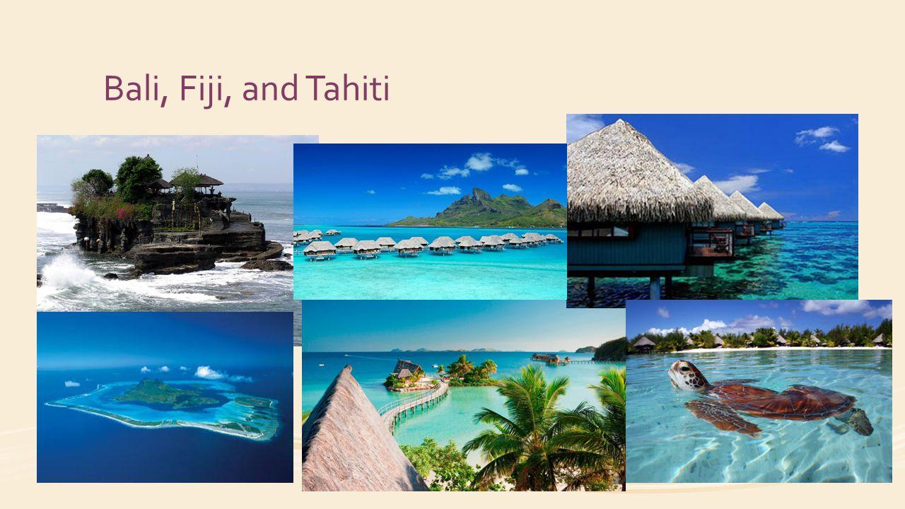 Bali, Fiji, and Tahiti