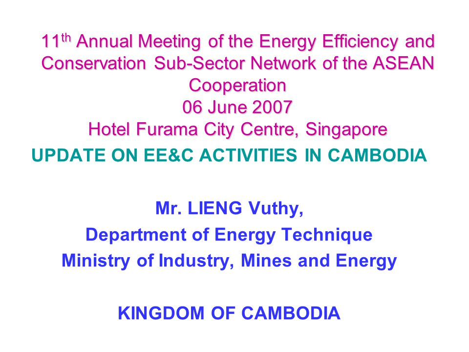 11 th Annual Meeting of the Energy Efficiency and Conservation Sub-Sector Network of the ASEAN Cooperation 06 June 2007 Hotel Furama City Centre, Singapore UPDATE ON EE&C ACTIVITIES IN CAMBODIA Mr.