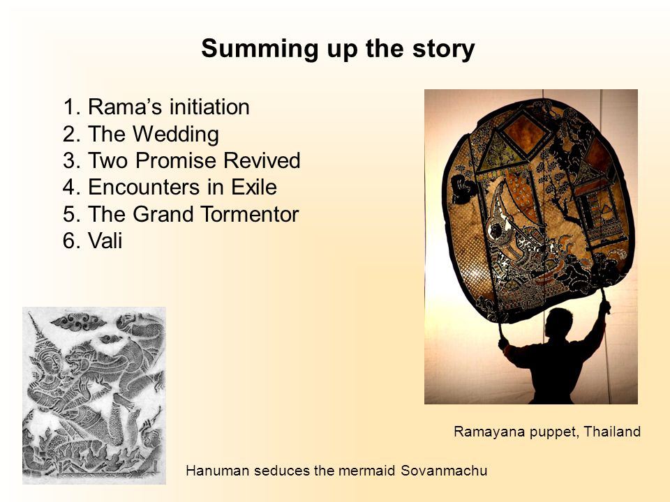 Summing up the story 1.Rama's initiation 2.The Wedding 3.Two Promise Revived 4.Encounters in Exile 5.The Grand Tormentor 6.Vali Ramayana puppet, Thailand Hanuman seduces the mermaid Sovanmachu