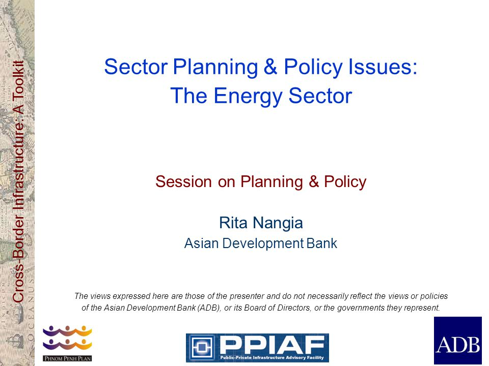 Cross-Border Infrastructure: A Toolkit Sector Planning & Policy Issues: The Energy Sector Session on Planning & Policy Rita Nangia Asian Development Bank The views expressed here are those of the presenter and do not necessarily reflect the views or policies of the Asian Development Bank (ADB), or its Board of Directors, or the governments they represent.
