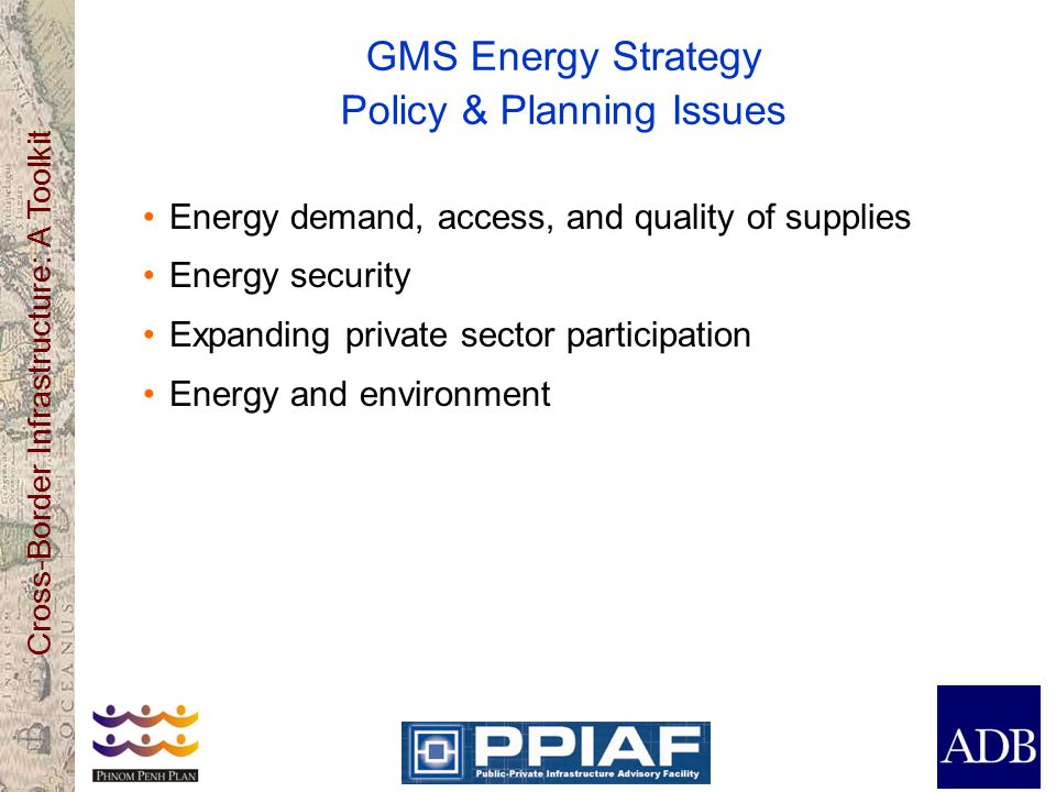 Cross-Border Infrastructure: A Toolkit GMS Energy Strategy Policy & Planning Issues Energy demand, access, and quality of supplies Energy security Expanding private sector participation Energy and environment