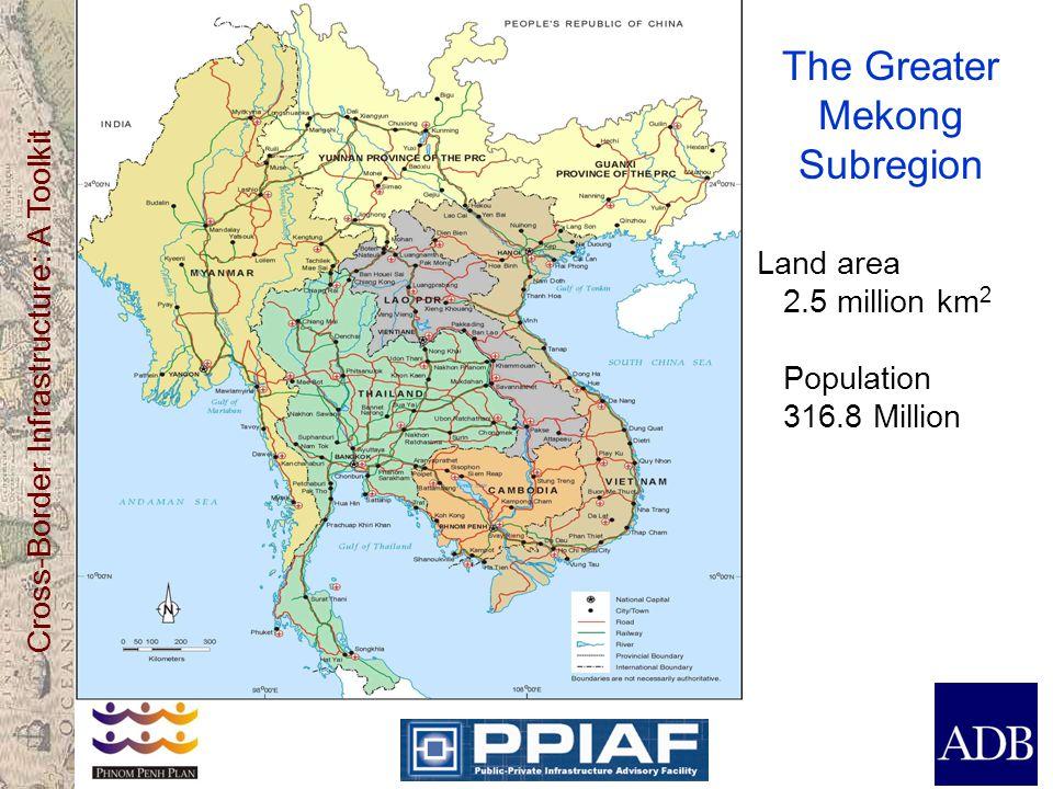 Cross-Border Infrastructure: A Toolkit The Greater Mekong Subregion Land area 2.5 million km 2 Population 316.8 Million