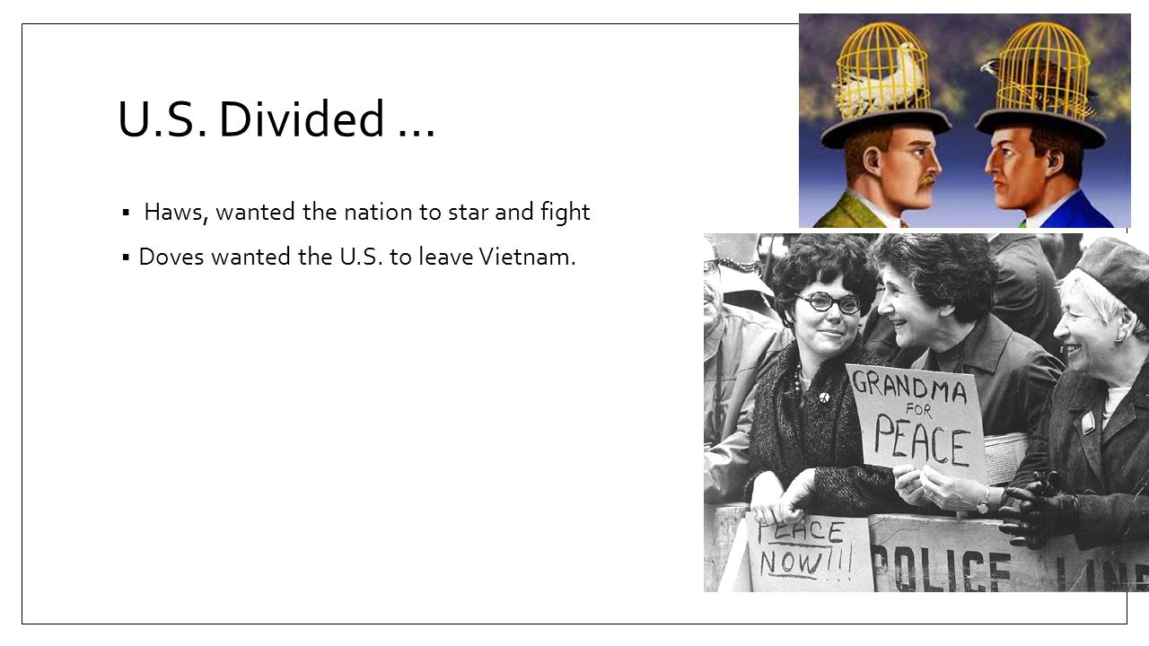 U.S. Divided …  Haws, wanted the nation to star and fight  Doves wanted the U.S. to leave Vietnam.
