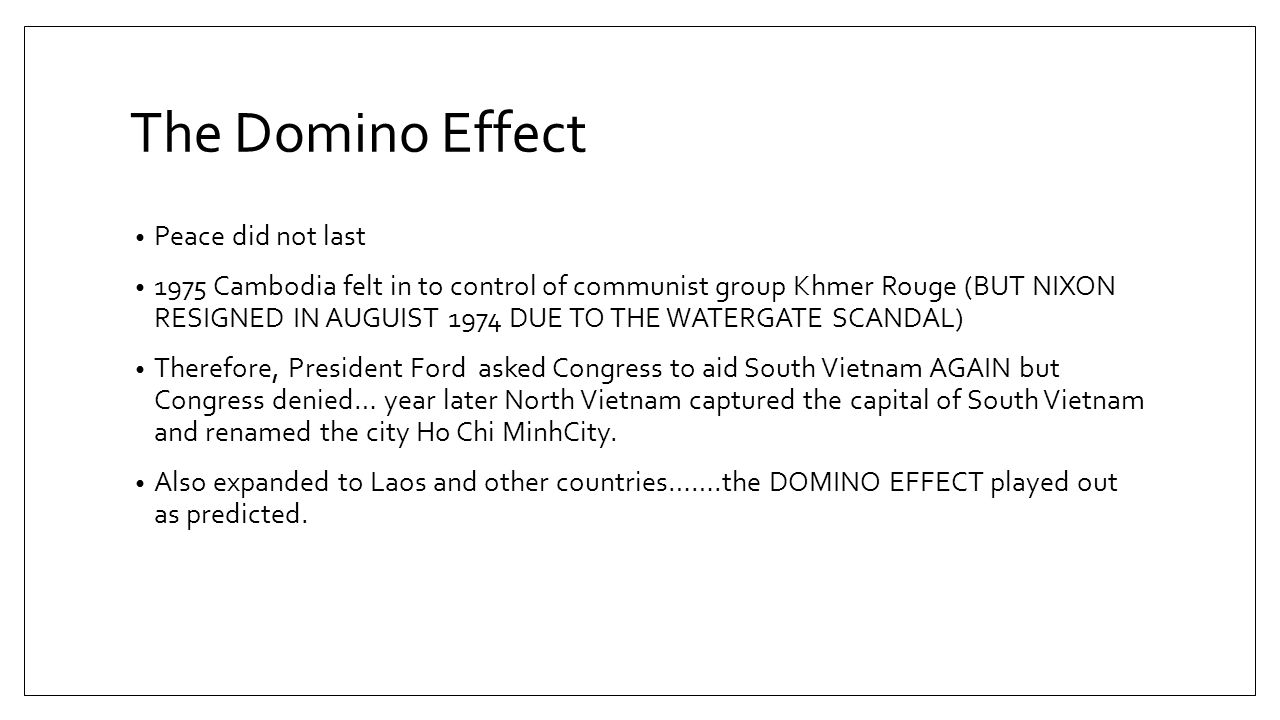 The Domino Effect Peace did not last 1975 Cambodia felt in to control of communist group Khmer Rouge (BUT NIXON RESIGNED IN AUGUIST 1974 DUE TO THE WATERGATE SCANDAL) Therefore, President Ford asked Congress to aid South Vietnam AGAIN but Congress denied… year later North Vietnam captured the capital of South Vietnam and renamed the city Ho Chi MinhCity.