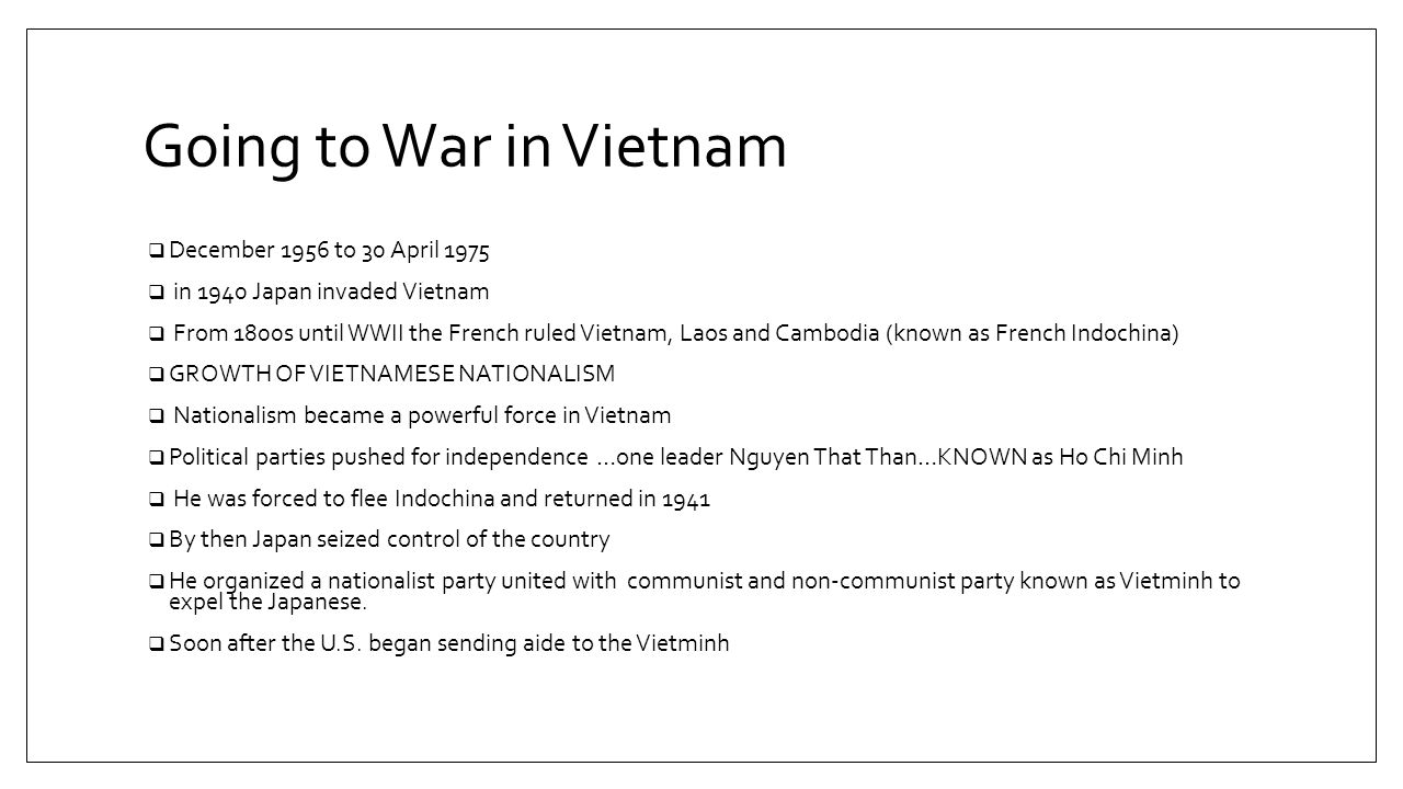 Going to War in Vietnam  December 1956 to 30 April 1975  in 1940 Japan invaded Vietnam  From 1800s until WWII the French ruled Vietnam, Laos and Cambodia (known as French Indochina)  GROWTH OF VIETNAMESE NATIONALISM  Nationalism became a powerful force in Vietnam  Political parties pushed for independence …one leader Nguyen That Than…KNOWN as Ho Chi Minh  He was forced to flee Indochina and returned in 1941  By then Japan seized control of the country  He organized a nationalist party united with communist and non-communist party known as Vietminh to expel the Japanese.