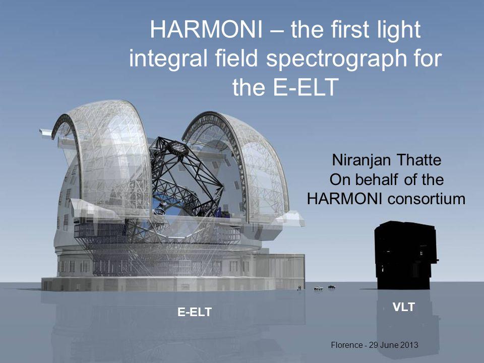 E-ELT VLT HARMONI – the first light integral field spectrograph for the E-ELT Niranjan Thatte On behalf of the HARMONI consortium Florence - 29 June 2013