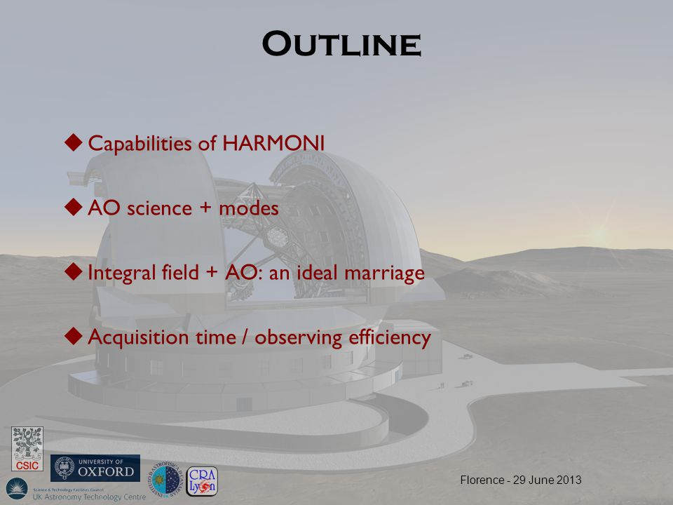 Outline  Capabilities of HARMONI  AO science + modes  Integral field + AO: an ideal marriage  Acquisition time / observing efficiency Florence - 29 June 2013