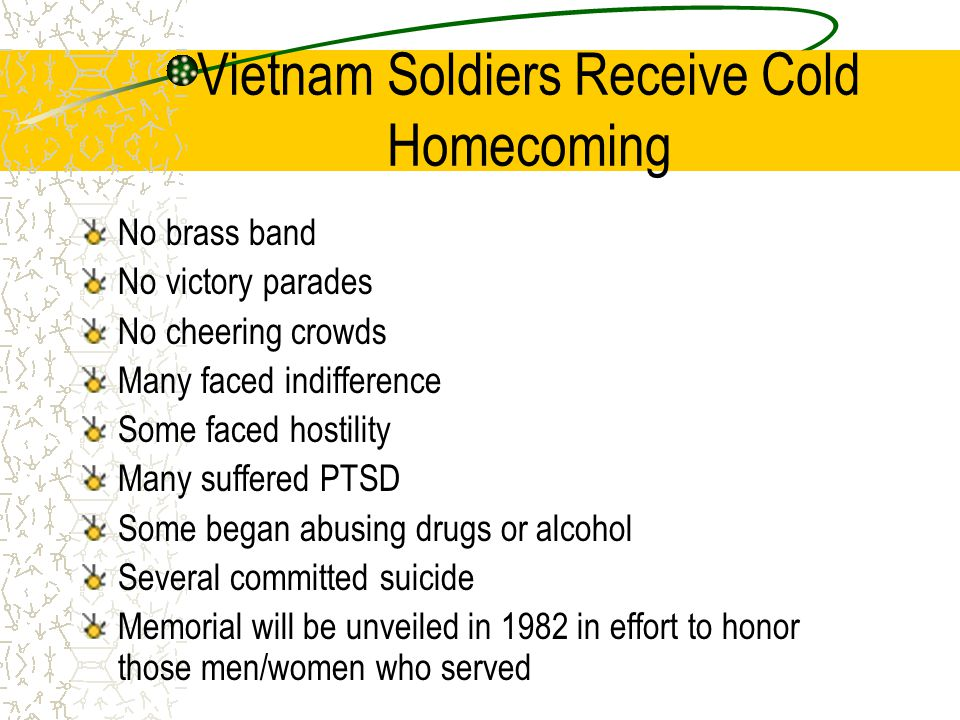 Vietnam Soldiers Receive Cold Homecoming No brass band No victory parades No cheering crowds Many faced indifference Some faced hostility Many suffered PTSD Some began abusing drugs or alcohol Several committed suicide Memorial will be unveiled in 1982 in effort to honor those men/women who served