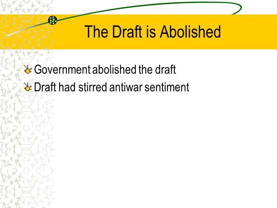 The Draft is Abolished Government abolished the draft Draft had stirred antiwar sentiment