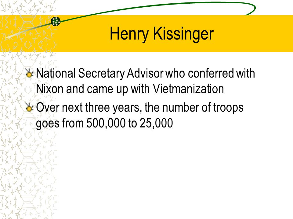 Henry Kissinger National Secretary Advisor who conferred with Nixon and came up with Vietmanization Over next three years, the number of troops goes from 500,000 to 25,000