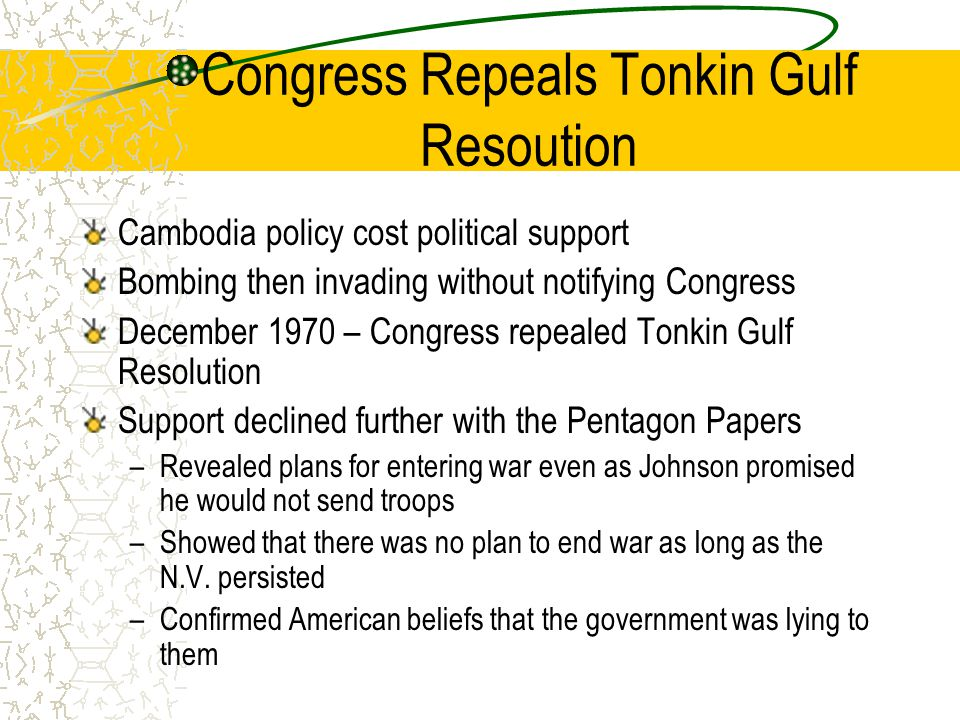 Congress Repeals Tonkin Gulf Resoution Cambodia policy cost political support Bombing then invading without notifying Congress December 1970 – Congress repealed Tonkin Gulf Resolution Support declined further with the Pentagon Papers –Revealed plans for entering war even as Johnson promised he would not send troops –Showed that there was no plan to end war as long as the N.V.