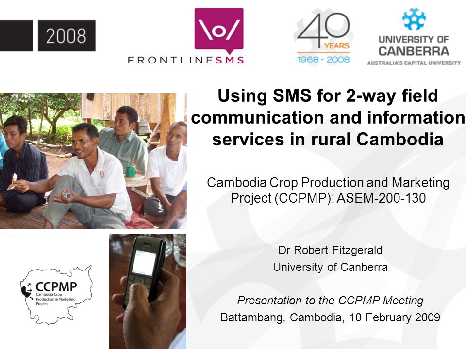 Using SMS for 2-way field communication and information services in rural Cambodia Cambodia Crop Production and Marketing Project (CCPMP): ASEM-200-130 Dr Robert Fitzgerald University of Canberra Presentation to the CCPMP Meeting Battambang, Cambodia, 10 February 2009