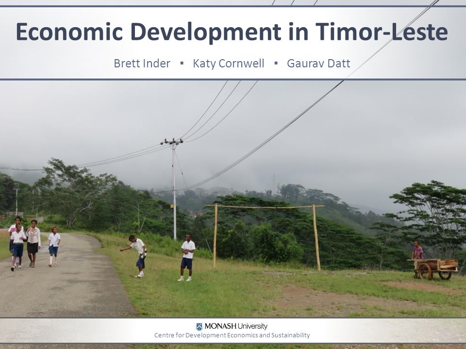 Economic Development in Timor-Leste Brett Inder ▪ Katy Cornwell ▪ Gaurav Datt Centre for Development Economics and Sustainability