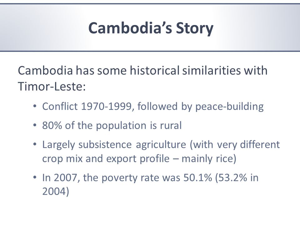 Cambodia's Story Cambodia has some historical similarities with Timor-Leste: Conflict 1970-1999, followed by peace-building 80% of the population is rural Largely subsistence agriculture (with very different crop mix and export profile – mainly rice) In 2007, the poverty rate was 50.1% (53.2% in 2004) Cambodia's Story