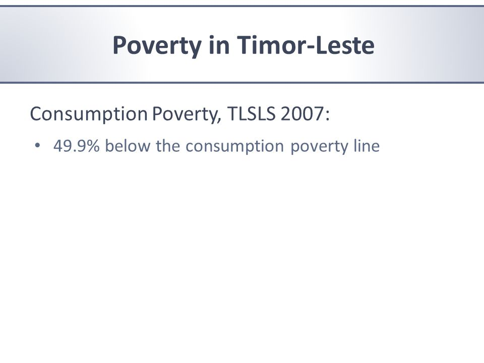Consumption Poverty, TLSLS 2007: 49.9% below the consumption poverty line Poverty in Timor-Leste