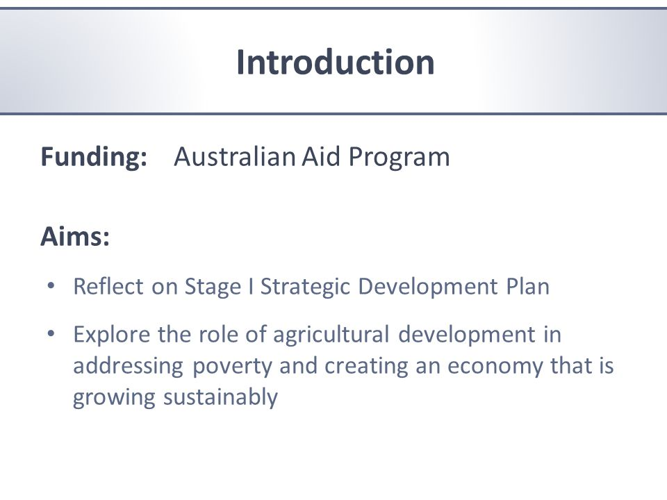 Aims Funding: Australian Aid Program Aims: Reflect on Stage I Strategic Development Plan Explore the role of agricultural development in addressing poverty and creating an economy that is growing sustainably Introduction