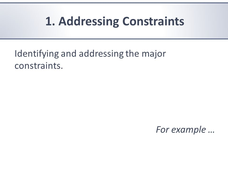 1. Addressing Constraints Identifying and addressing the major constraints. For example …