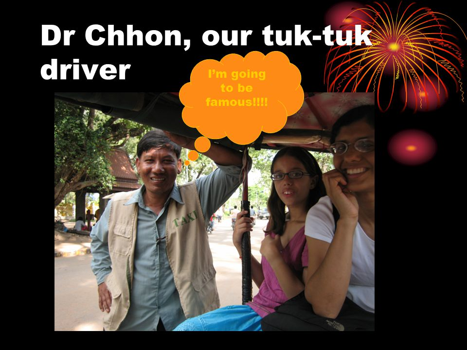 Dr Chhon, our tuk-tuk driver I'm going to be famous!!!!