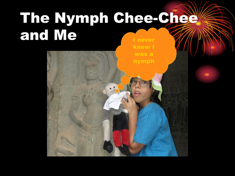 The Nymph Chee-Chee and Me I never knew I was a nymph