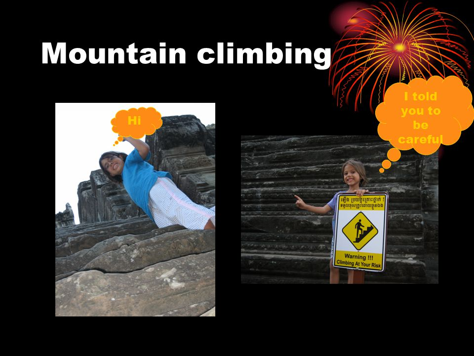 Mountain climbing Hi I told you to be careful