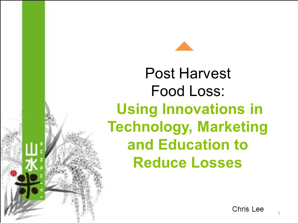 Post Harvest Food Loss: Using Innovations in Technology, Marketing and Education to Reduce Losses 1 Chris Lee