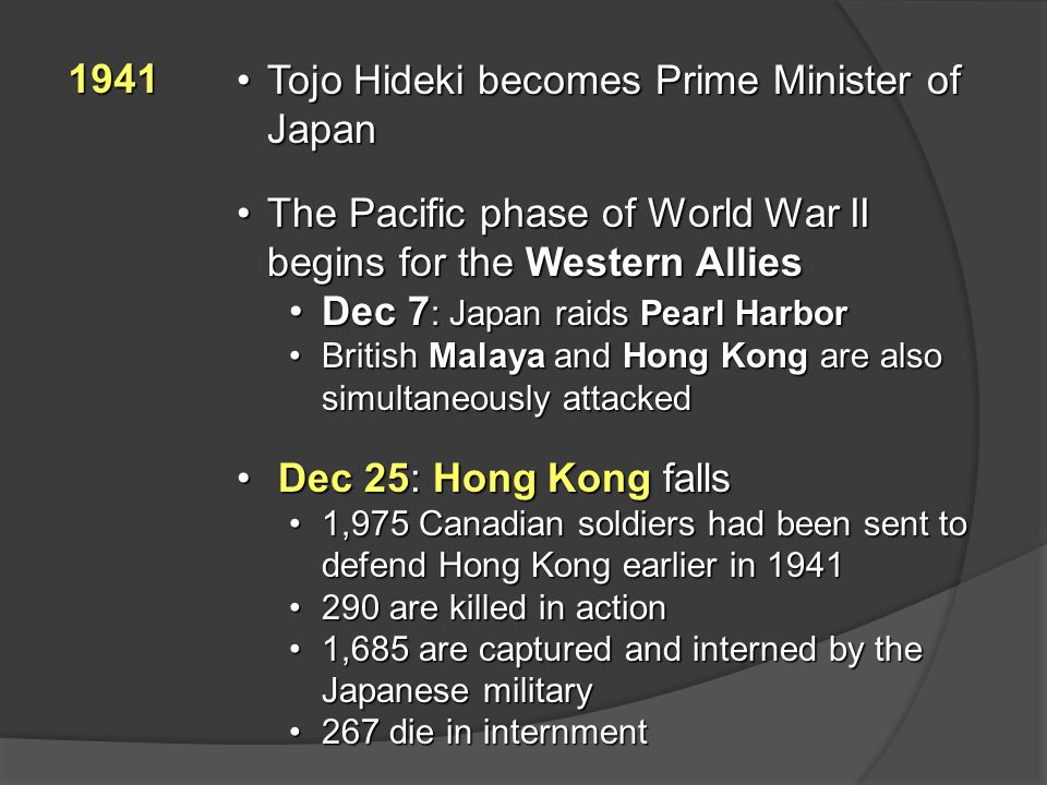 1941 Tojo Hideki becomes Prime Minister of JapanTojo Hideki becomes Prime Minister of Japan The Pacific phase of World War II begins for the Western AlliesThe Pacific phase of World War II begins for the Western Allies Dec 7 : Japan raids Pearl HarborDec 7 : Japan raids Pearl Harbor British Malaya and Hong Kong are also simultaneously attackedBritish Malaya and Hong Kong are also simultaneously attacked Dec 25: Hong Kong falls Dec 25: Hong Kong falls 1,975 Canadian soldiers had been sent to defend Hong Kong earlier in 19411,975 Canadian soldiers had been sent to defend Hong Kong earlier in 1941 290 are killed in action290 are killed in action 1,685 are captured and interned by the Japanese military1,685 are captured and interned by the Japanese military 267 die in internment267 die in internment
