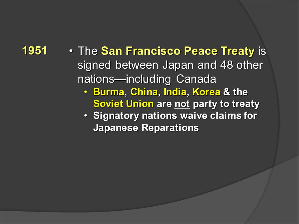 1951 The San Francisco Peace Treaty is signed between Japan and 48 other nations—including CanadaThe San Francisco Peace Treaty is signed between Japan and 48 other nations—including Canada Burma, China, India, Korea & the Soviet Union are not party to treatyBurma, China, India, Korea & the Soviet Union are not party to treaty Signatory nations waive claims for Japanese ReparationsSignatory nations waive claims for Japanese Reparations
