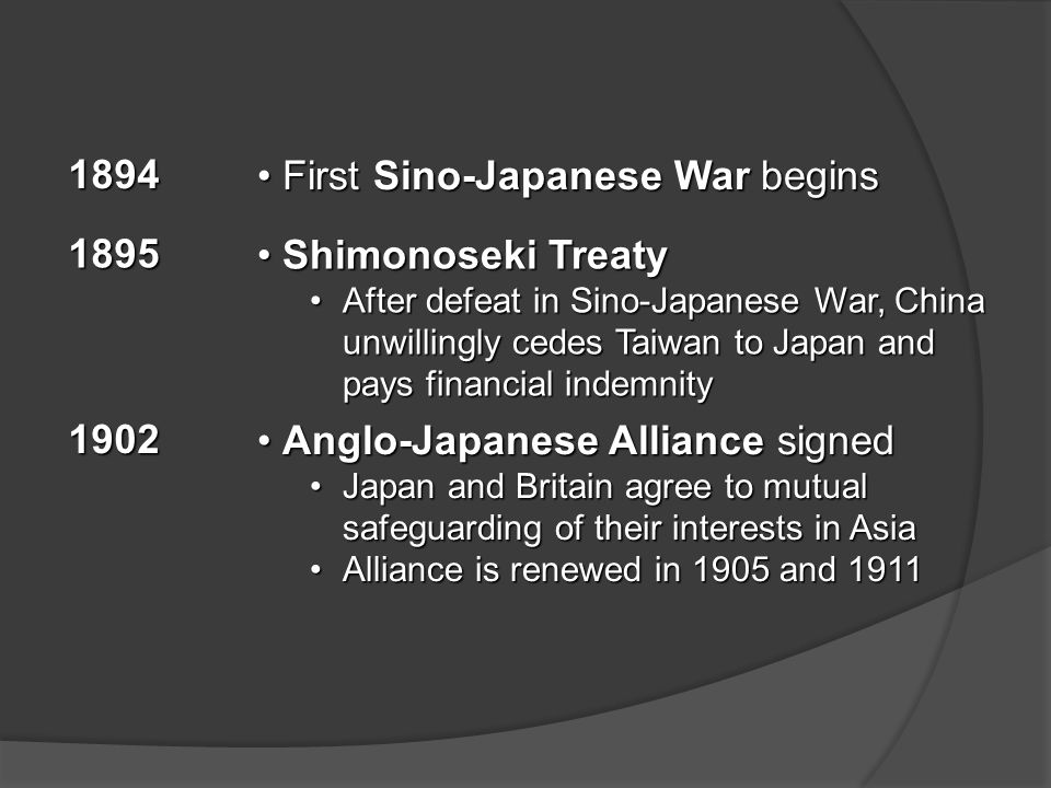1894 First Sino-Japanese War begins First Sino-Japanese War begins 1895 Shimonoseki Treaty Shimonoseki Treaty After defeat in Sino-Japanese War, China unwillingly cedes Taiwan to Japan and pays financial indemnityAfter defeat in Sino-Japanese War, China unwillingly cedes Taiwan to Japan and pays financial indemnity 1902 Anglo-Japanese Alliance signed Anglo-Japanese Alliance signed Japan and Britain agree to mutual safeguarding of their interests in AsiaJapan and Britain agree to mutual safeguarding of their interests in Asia Alliance is renewed in 1905 and 1911Alliance is renewed in 1905 and 1911