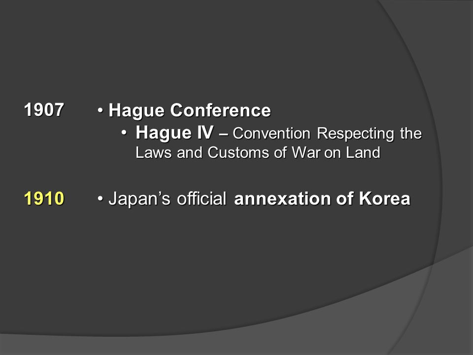 1907 Hague Conference Hague Conference Hague IV – Convention Respecting the Laws and Customs of War on LandHague IV – Convention Respecting the Laws and Customs of War on Land 1910 Japan's official annexation of Korea Japan's official annexation of Korea