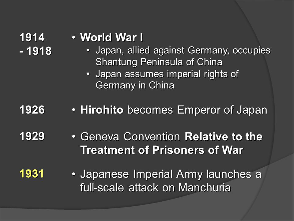 1914 - 1918 World War IWorld War I Japan, allied against Germany, occupies Shantung Peninsula of ChinaJapan, allied against Germany, occupies Shantung Peninsula of China Japan assumes imperial rights of Germany in ChinaJapan assumes imperial rights of Germany in China 1926 Hirohito becomes Emperor of JapanHirohito becomes Emperor of Japan 1929 Geneva Convention Relative to the Treatment of Prisoners of WarGeneva Convention Relative to the Treatment of Prisoners of War 1931 Japanese Imperial Army launches a full-scale attack on ManchuriaJapanese Imperial Army launches a full-scale attack on Manchuria
