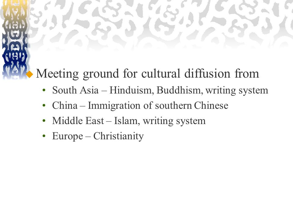  Meeting ground for cultural diffusion from South Asia – Hinduism, Buddhism, writing system China – Immigration of southern Chinese Middle East – Islam, writing system Europe – Christianity