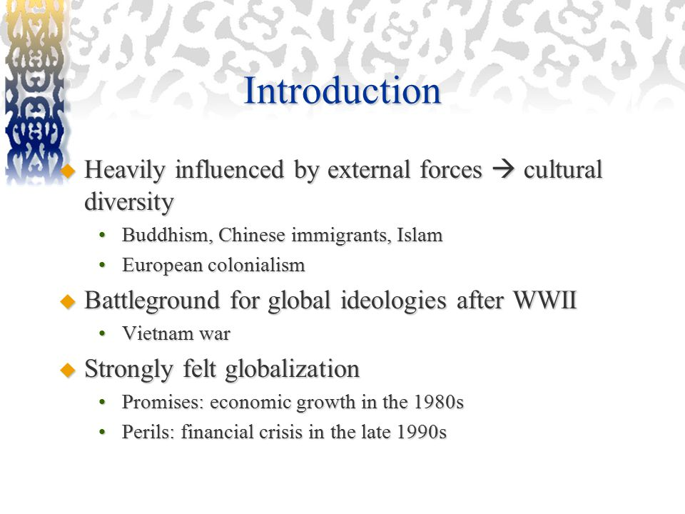 Introduction  Heavily influenced by external forces  cultural diversity Buddhism, Chinese immigrants, IslamBuddhism, Chinese immigrants, Islam European colonialismEuropean colonialism  Battleground for global ideologies after WWII Vietnam warVietnam war  Strongly felt globalization Promises: economic growth in the 1980sPromises: economic growth in the 1980s Perils: financial crisis in the late 1990sPerils: financial crisis in the late 1990s