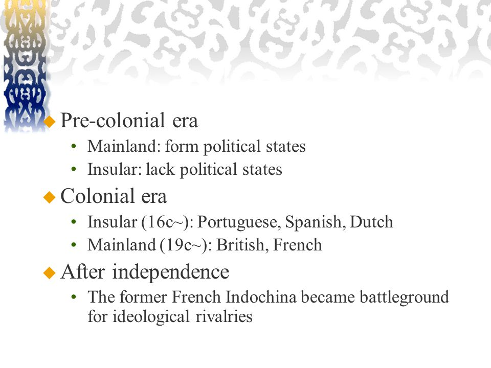  Pre-colonial era Mainland: form political states Insular: lack political states  Colonial era Insular (16c~): Portuguese, Spanish, Dutch Mainland (19c~): British, French  After independence The former French Indochina became battleground for ideological rivalries