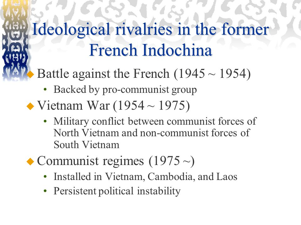 Ideological rivalries in the former French Indochina  Battle against the French (1945 ~ 1954) Backed by pro-communist group  Vietnam War (1954 ~ 1975) Military conflict between communist forces of North Vietnam and non-communist forces of South Vietnam  Communist regimes (1975 ~) Installed in Vietnam, Cambodia, and Laos Persistent political instability