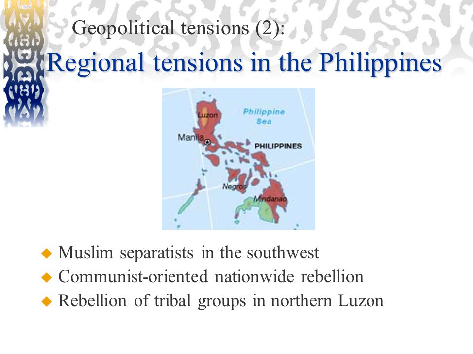 Regional tensions in the Philippines  Muslim separatists in the southwest  Communist-oriented nationwide rebellion  Rebellion of tribal groups in northern Luzon Geopolitical tensions (2):