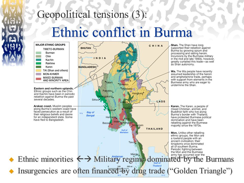Ethnic conflict in Burma Geopolitical tensions (3):  Ethnic minorities  Military regime dominated by the Burmans  Insurgencies are often financed by drug trade ( Golden Triangle )