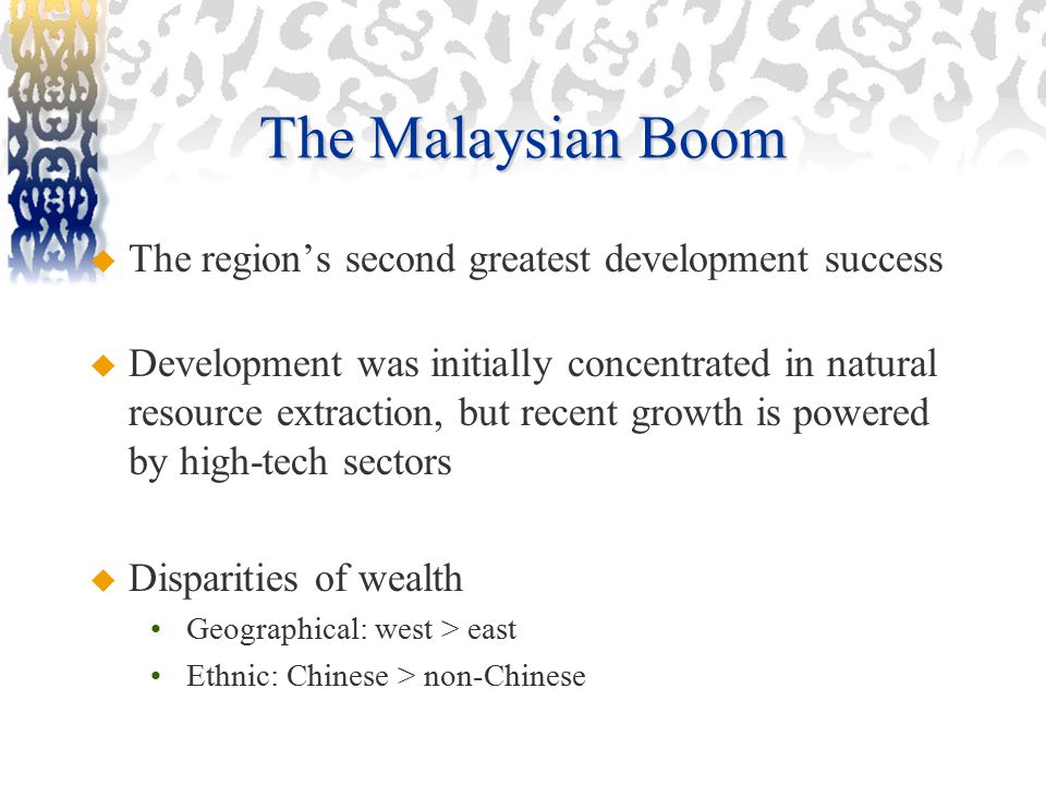 The Malaysian Boom  The region's second greatest development success  Development was initially concentrated in natural resource extraction, but recent growth is powered by high-tech sectors  Disparities of wealth Geographical: west > east Ethnic: Chinese > non-Chinese