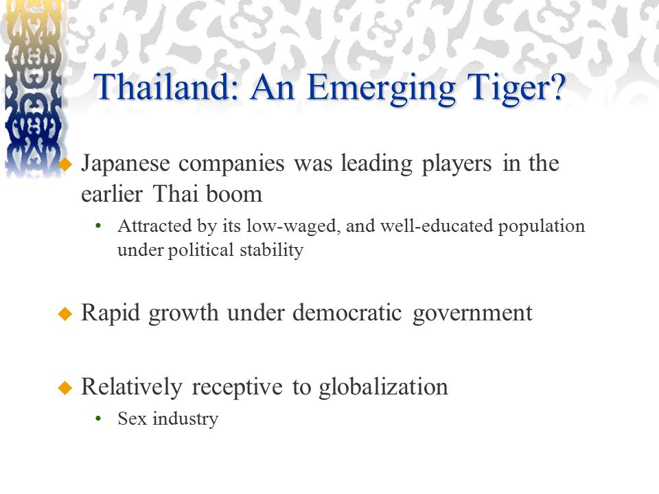 Thailand: An Emerging Tiger?  Japanese companies was leading players in the earlier Thai boom Attracted by its low-waged, and well-educated populatio