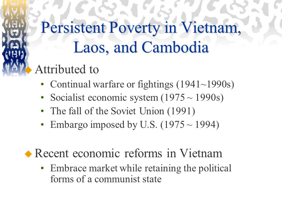 Persistent Poverty in Vietnam, Laos, and Cambodia  Attributed to Continual warfare or fightings (1941~1990s) Socialist economic system (1975 ~ 1990s) The fall of the Soviet Union (1991) Embargo imposed by U.S.