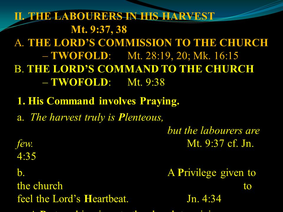 II. THE LABOURERS IN HIS HARVEST Mt. 9:37, 38 A. THE LORD'S COMMISSION TO THE CHURCH – TWOFOLD:Mt. 28:19, 20; Mk. 16:15 B. THE LORD'S COMMAND TO THE C