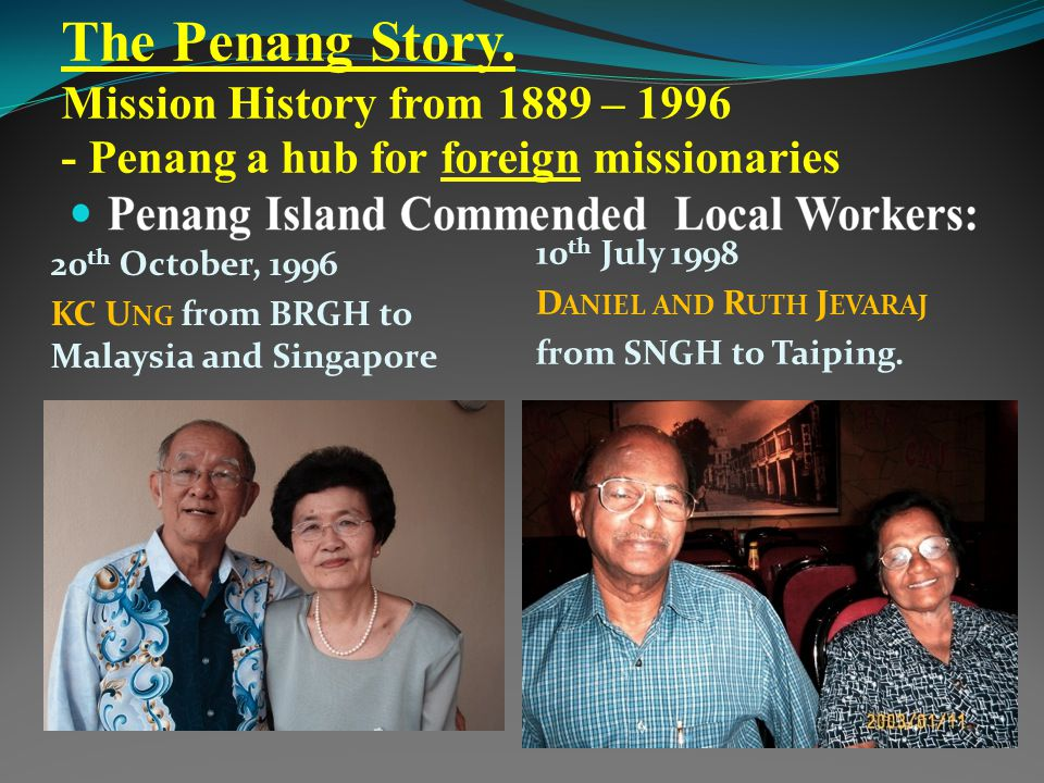 The Penang Story. Mission History from 1889 – 1996 - Penang a hub for foreign missionaries 20 th October, 1996 KC U NG from BRGH to Malaysia and Singa