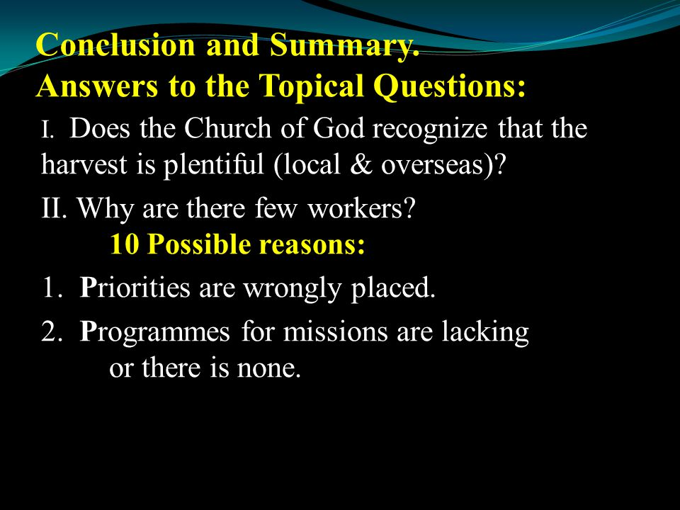 Conclusion and Summary. Answers to the Topical Questions: I. Does the Church of God recognize that the harvest is plentiful (local & overseas)? II. Wh