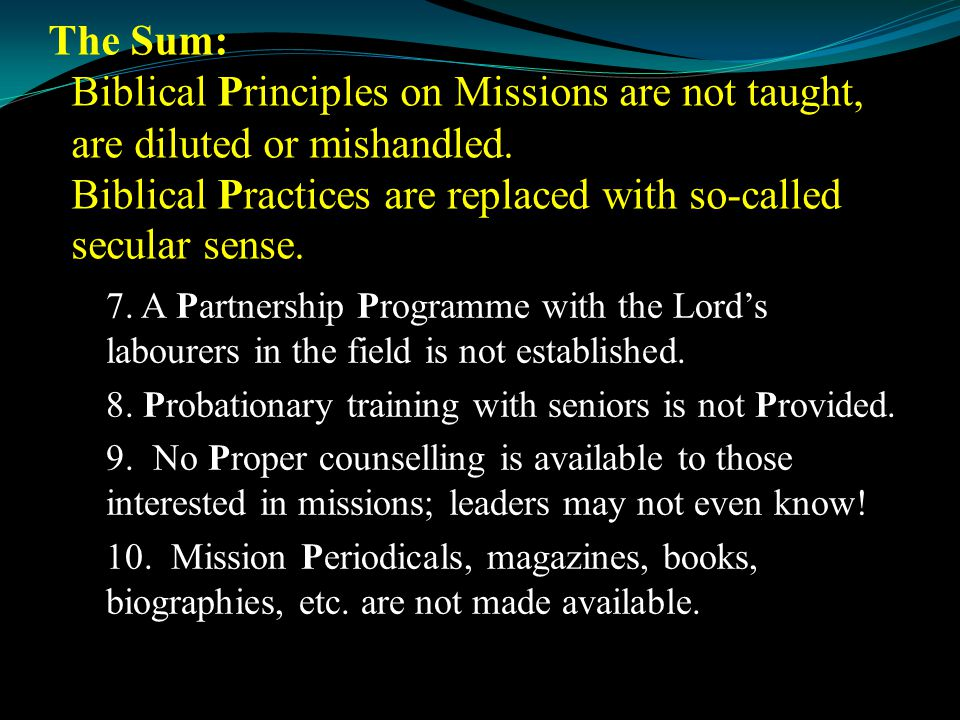 The Sum: Biblical Principles on Missions are not taught, are diluted or mishandled. Biblical Practices are replaced with so-called secular sense. 7. A