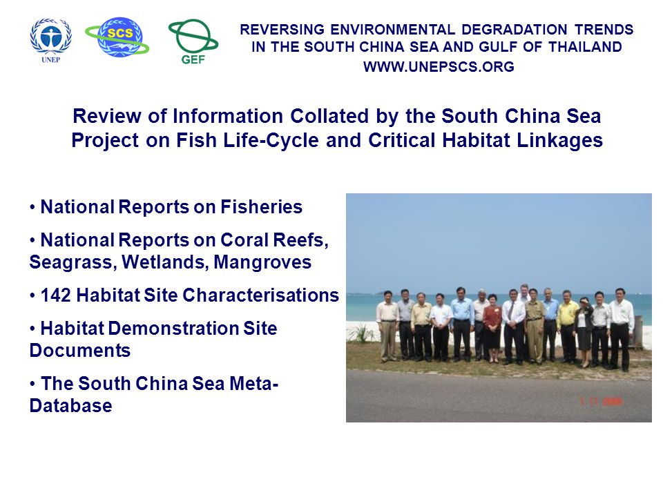 REVERSING ENVIRONMENTAL DEGRADATION TRENDS IN THE SOUTH CHINA SEA AND GULF OF THAILAND WWW.UNEPSCS.ORG Review of Information Collated by the South China Sea Project on Fish Life-Cycle and Critical Habitat Linkages National Reports on Fisheries National Reports on Coral Reefs, Seagrass, Wetlands, Mangroves 142 Habitat Site Characterisations Habitat Demonstration Site Documents The South China Sea Meta- Database
