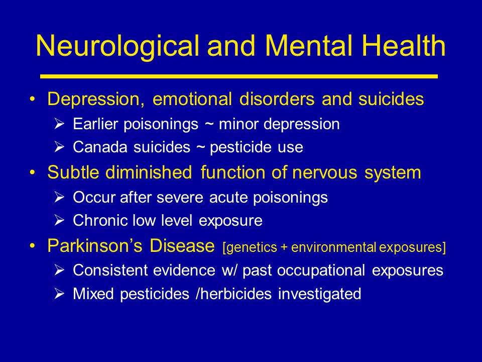 Neurological and Mental Health Depression, emotional disorders and suicides  Earlier poisonings ~ minor depression  Canada suicides ~ pesticide use