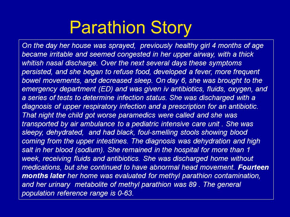 Parathion Story On the day her house was sprayed, previously healthy girl 4 months of age became irritable and seemed congested in her upper airway, w