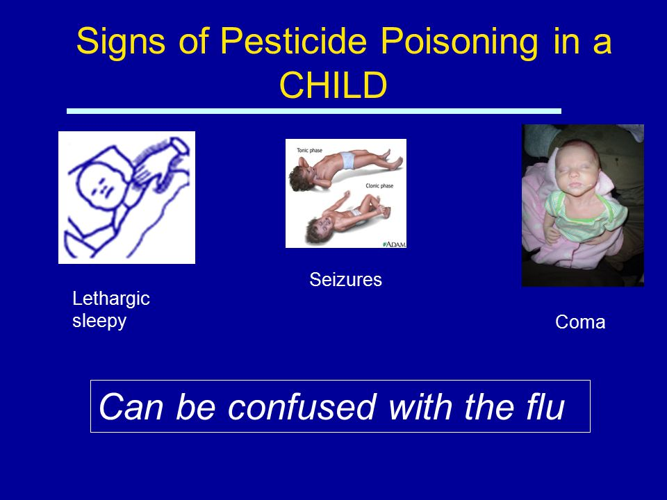 Signs of Pesticide Poisoning in a CHILD Lethargic sleepy Seizures Coma Can be confused with the flu